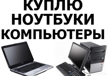 Скупка электроники, цифровой техники. Покупка ПК, ноутбуков, планшетов, телефоно