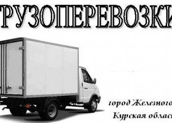 Грузоперевозки ГАЗель  г. Железногорск Курской области