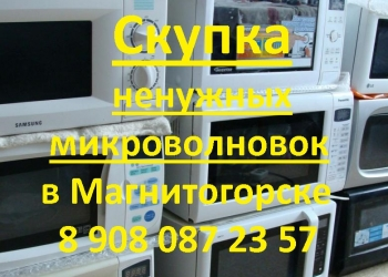 Скупка вывоз и утилизация микроволновок в Магнитогорске!