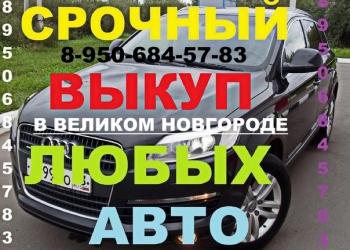 Срочный выкуп скупка автомобилей Великий Новгород. Любых легковых и грузовых.